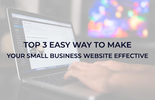 Top 3 Easy Ways to Make Your Small Business Website Effective